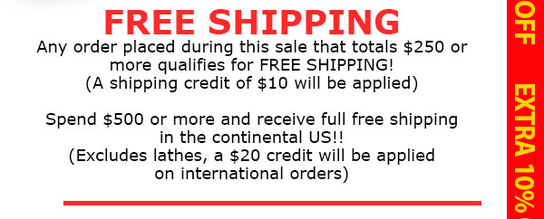 $10 Shipping Credit if spend over $250, Free ship if spen $500 within the continental U.S. (excludes lathes)